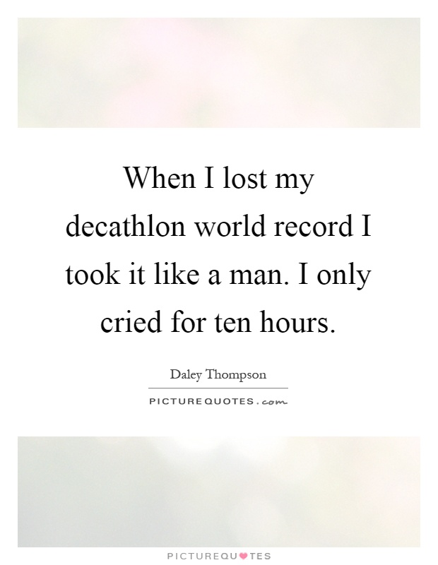 When I lost my decathlon world record I took it like a man. I only cried for ten hours Picture Quote #1