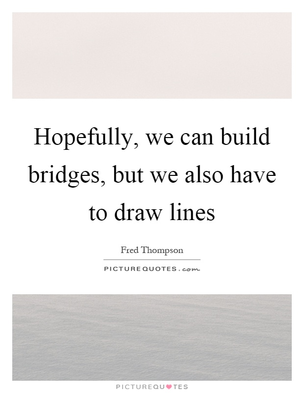 Hopefully, we can build bridges, but we also have to draw lines Picture Quote #1