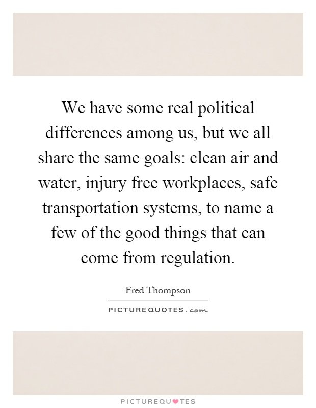 We have some real political differences among us, but we all share the same goals: clean air and water, injury free workplaces, safe transportation systems, to name a few of the good things that can come from regulation Picture Quote #1