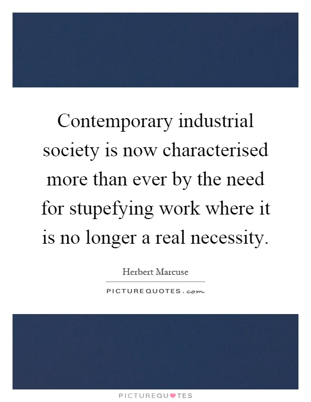 Contemporary industrial society is now characterised more than ever by the need for stupefying work where it is no longer a real necessity Picture Quote #1