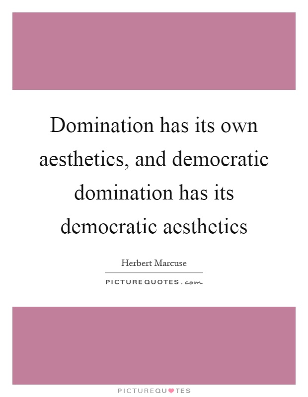 Domination has its own aesthetics, and democratic domination has its democratic aesthetics Picture Quote #1