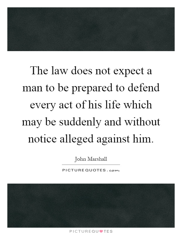 The law does not expect a man to be prepared to defend every act of his life which may be suddenly and without notice alleged against him Picture Quote #1