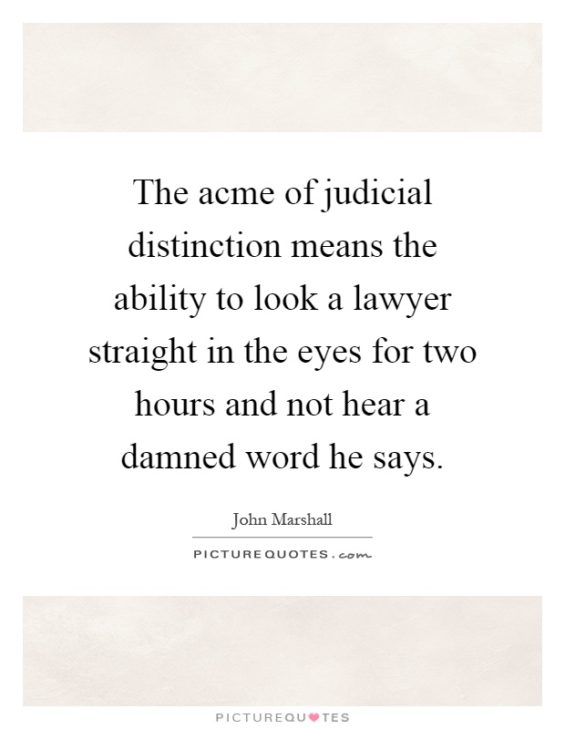 The acme of judicial distinction means the ability to look a lawyer straight in the eyes for two hours and not hear a damned word he says Picture Quote #1