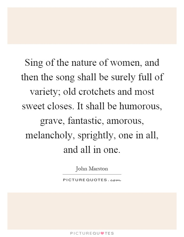 Sing of the nature of women, and then the song shall be surely full of variety; old crotchets and most sweet closes. It shall be humorous, grave, fantastic, amorous, melancholy, sprightly, one in all, and all in one Picture Quote #1