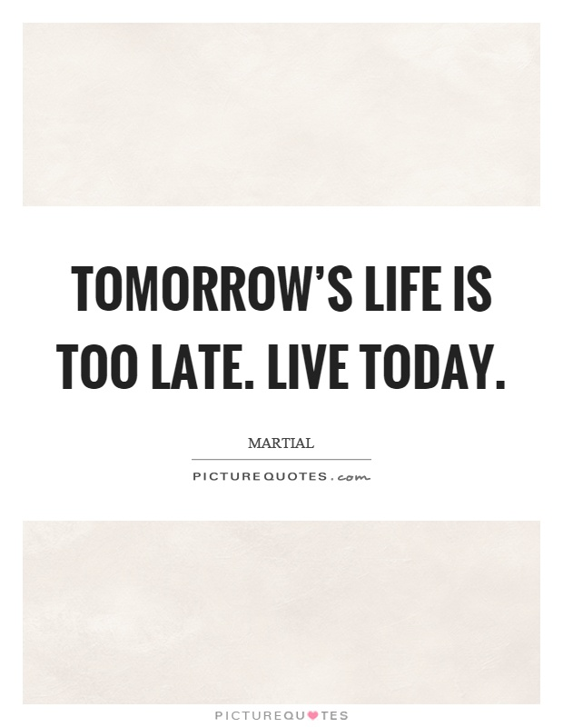 Tomorrow's life is too late. Live today | Picture Quotes