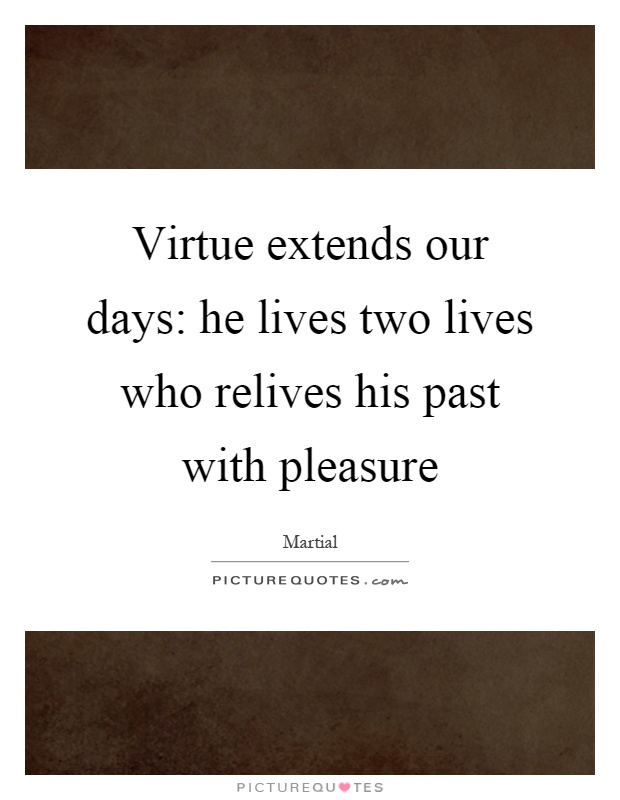 Virtue extends our days: he lives two lives who relives his past with pleasure Picture Quote #1