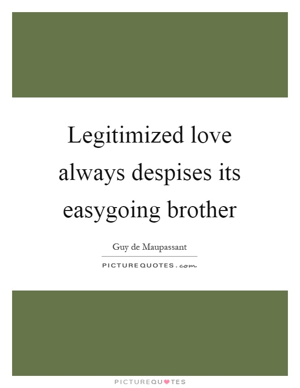 Legitimized love always despises its easygoing brother Picture Quote #1