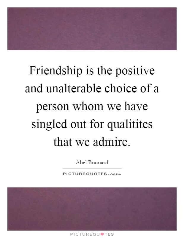 Friendship is the positive and unalterable choice of a person whom we have singled out for qualitites that we admire Picture Quote #1