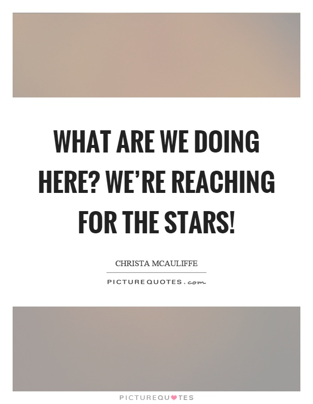 What are we doing here? We're reaching for the stars! Picture Quote #1