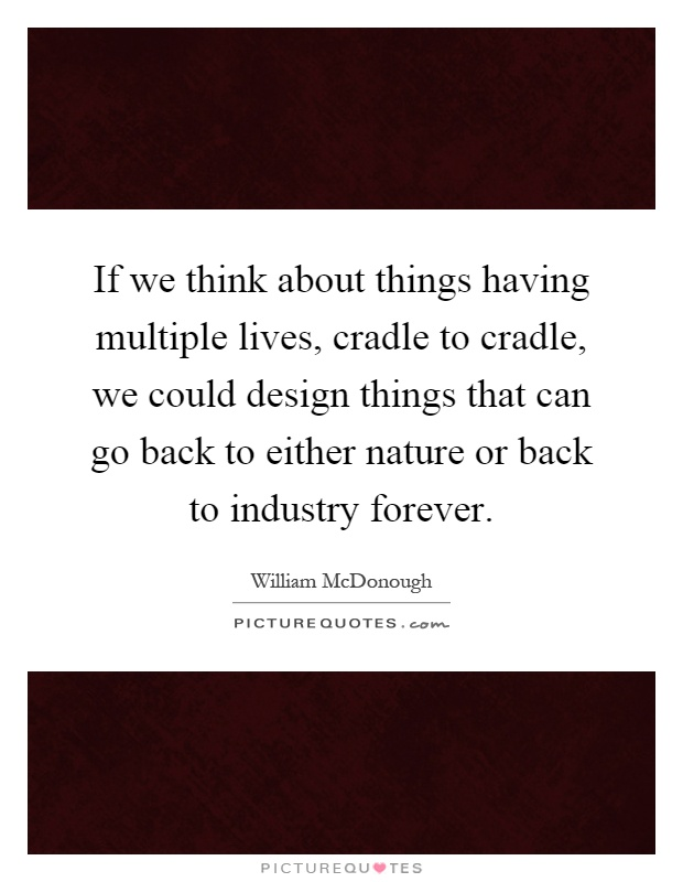 If we think about things having multiple lives, cradle to cradle, we could design things that can go back to either nature or back to industry forever Picture Quote #1