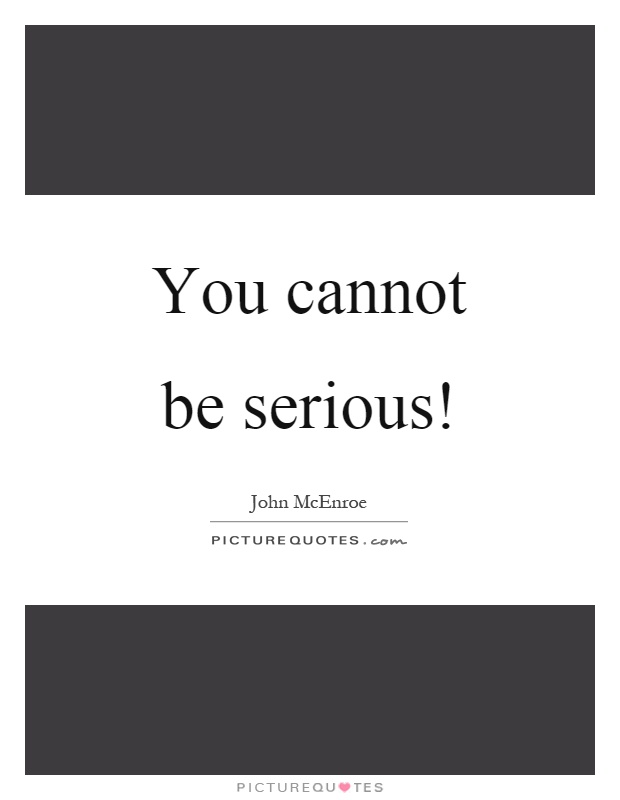 You cannot be serious! Picture Quote #1