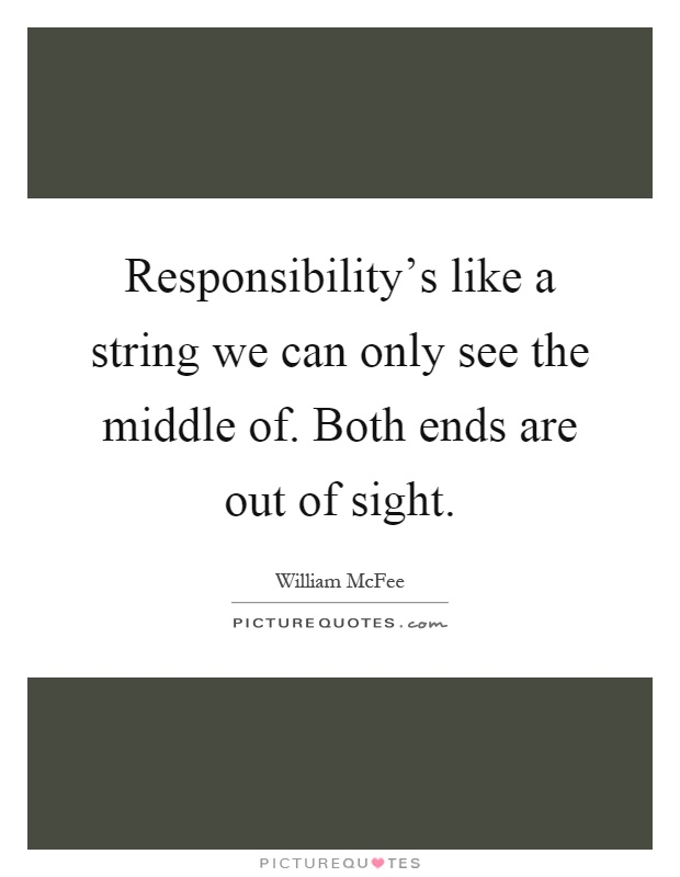 Responsibility's like a string we can only see the middle of. Both ends are out of sight Picture Quote #1