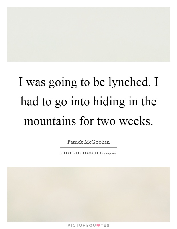 I was going to be lynched. I had to go into hiding in the mountains for two weeks Picture Quote #1