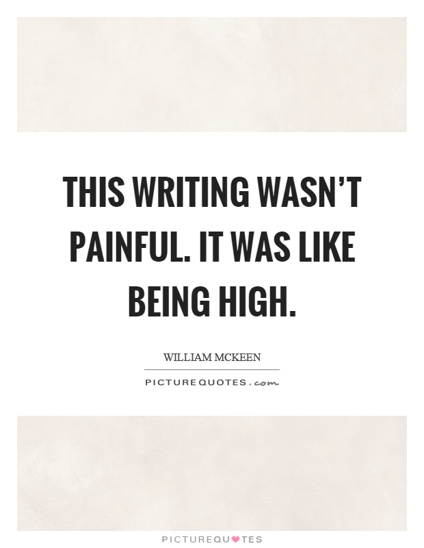This writing wasn\'t painful. It was like being high ...