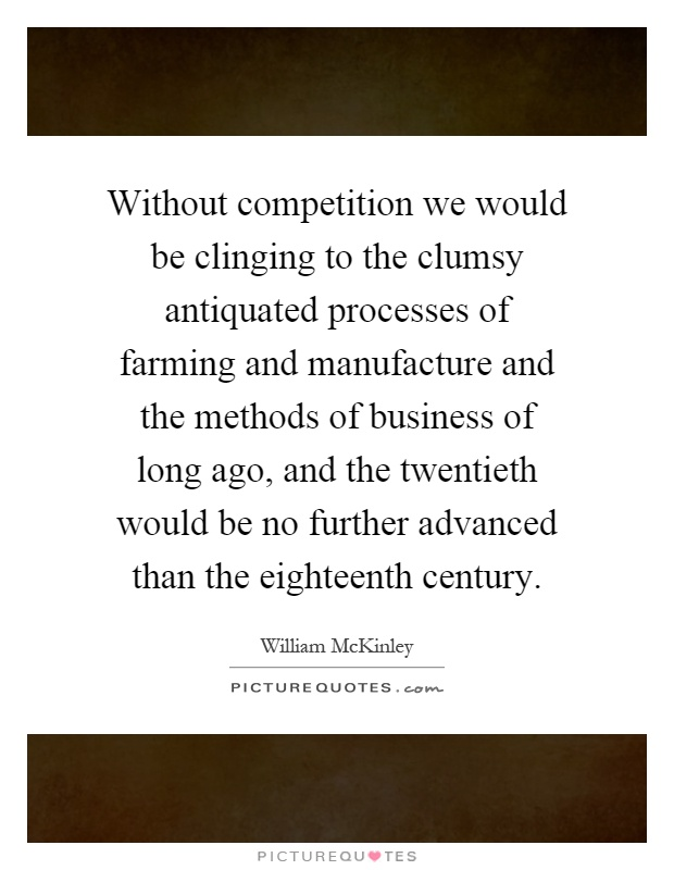 Without competition we would be clinging to the clumsy antiquated processes of farming and manufacture and the methods of business of long ago, and the twentieth would be no further advanced than the eighteenth century Picture Quote #1