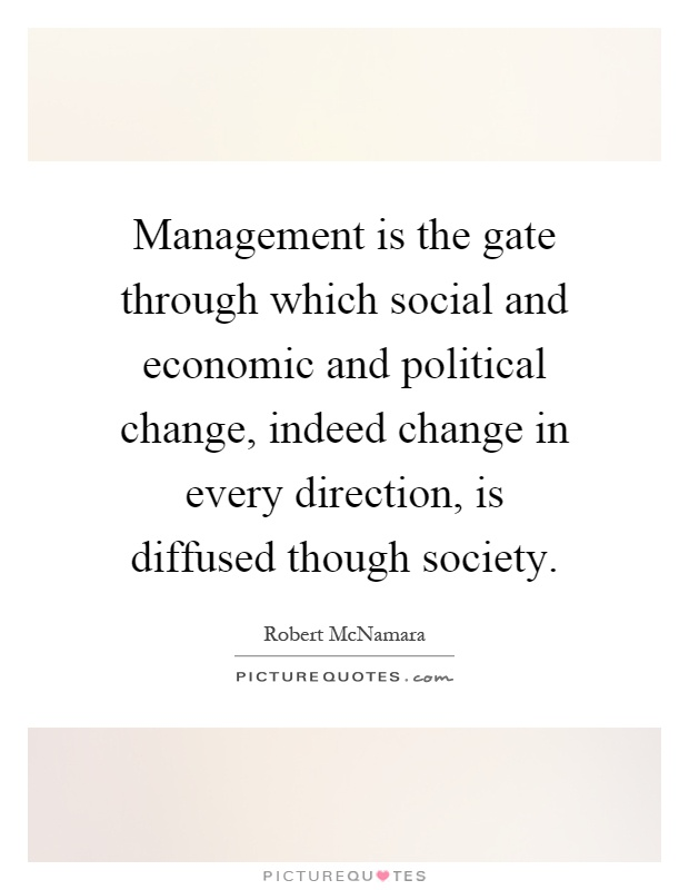 Management is the gate through which social and economic and political change, indeed change in every direction, is diffused though society Picture Quote #1