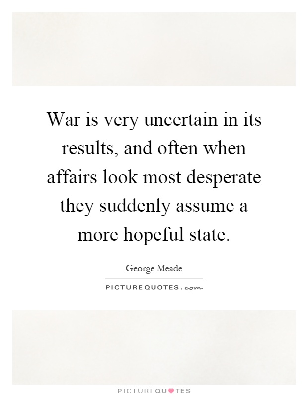 War is very uncertain in its results, and often when affairs look most desperate they suddenly assume a more hopeful state Picture Quote #1
