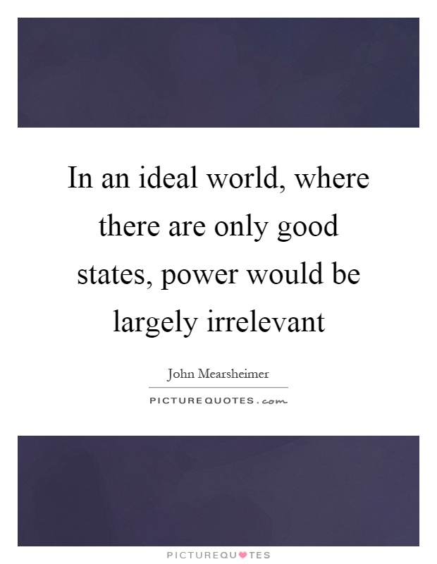 In an ideal world, where there are only good states, power would be largely irrelevant Picture Quote #1