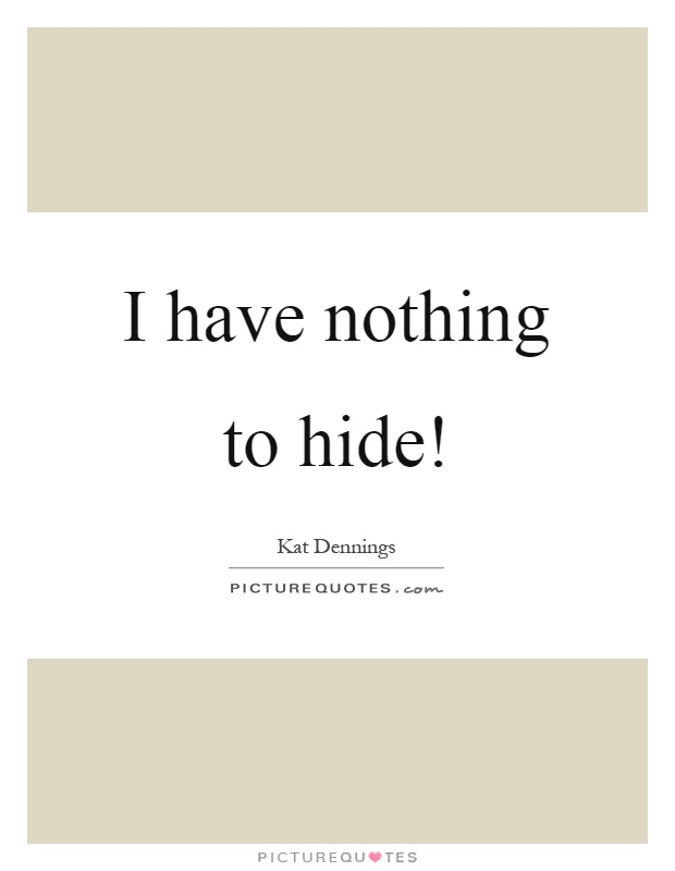 I have nothing to hide! Picture Quote #1