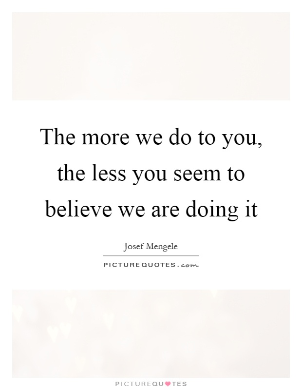 The more we do to you, the less you seem to believe we are doing it Picture Quote #1