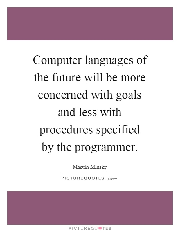 Computer languages of the future will be more concerned with goals and less with procedures specified by the programmer Picture Quote #1