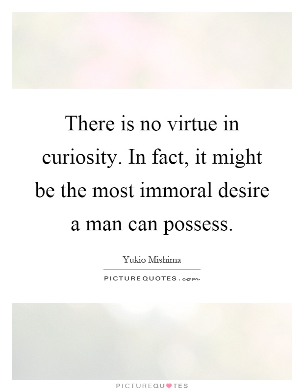 There is no virtue in curiosity. In fact, it might be the most immoral desire a man can possess Picture Quote #1