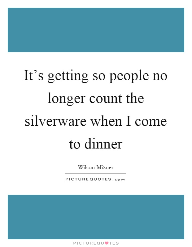It's getting so people no longer count the silverware when I come to dinner Picture Quote #1