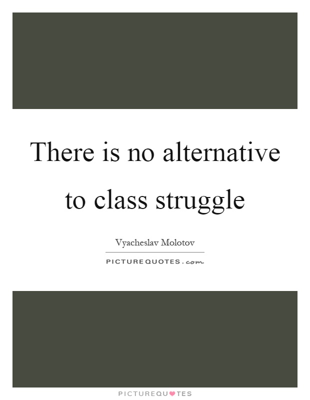 There is no alternative to class struggle Picture Quote #1