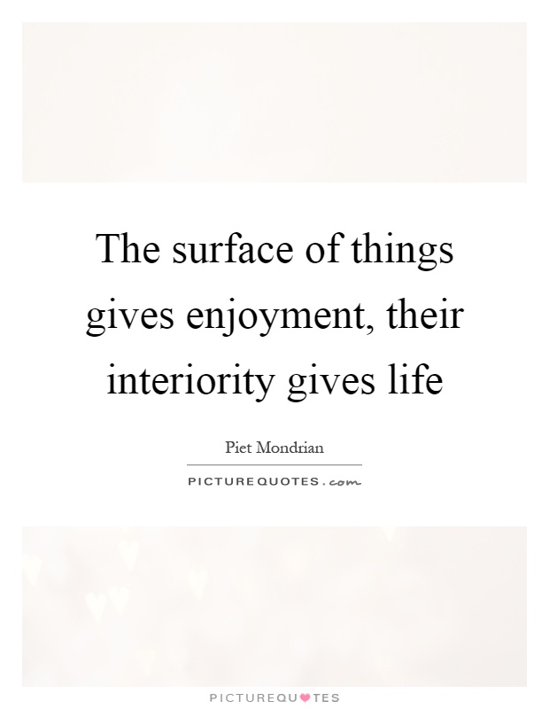 The surface of things gives enjoyment, their interiority gives life Picture Quote #1