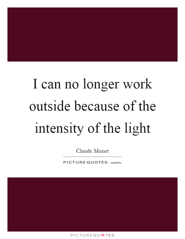 I can no longer work outside because of the intensity of the light Picture Quote #1