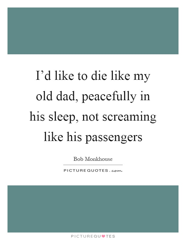 I'd like to die like my old dad, peacefully in his sleep, not screaming like his passengers Picture Quote #1