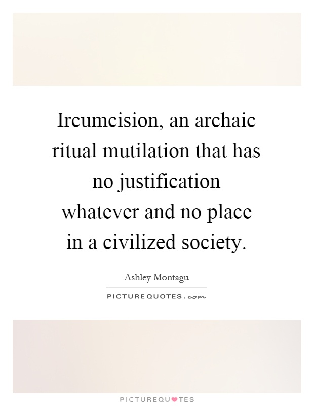 Ircumcision, an archaic ritual mutilation that has no justification whatever and no place in a civilized society Picture Quote #1