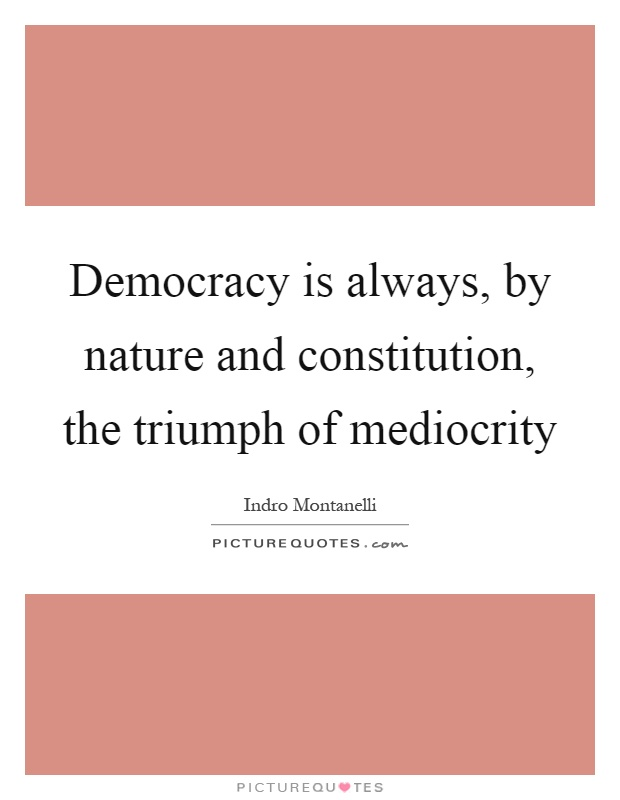 Democracy is always, by nature and constitution, the triumph of mediocrity Picture Quote #1