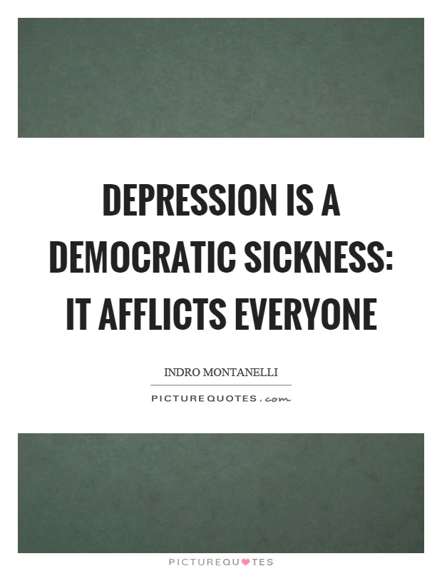 Depression is a democratic sickness: it afflicts everyone Picture Quote #1