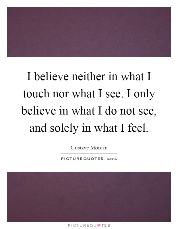 I believe neither in what I touch nor what I see  I only