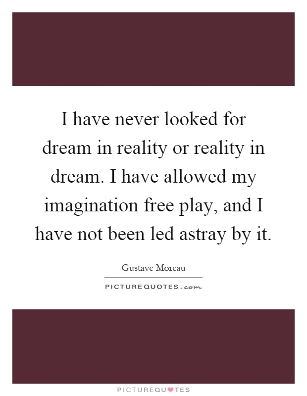 I have never looked for dream in reality or reality in dream. I have allowed my imagination free play, and I have not been led astray by it Picture Quote #1