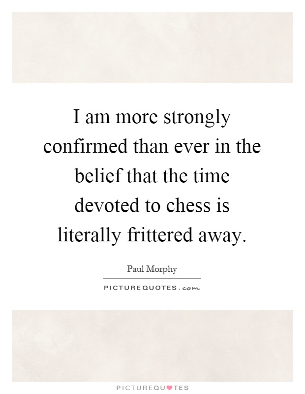 I am more strongly confirmed than ever in the belief that the time devoted to chess is literally frittered away Picture Quote #1