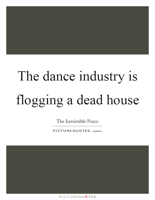 The dance industry is flogging a dead house Picture Quote #1