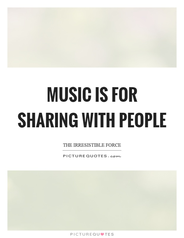 Music is for sharing with people Picture Quote #1