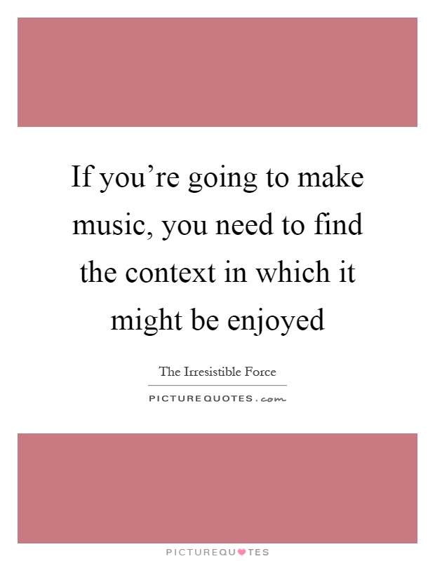 If you're going to make music, you need to find the context in which it might be enjoyed Picture Quote #1