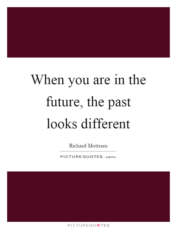 When you are in the future, the past looks different ...