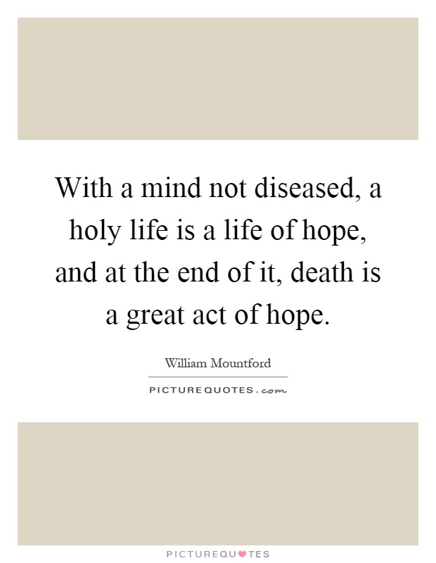 With a mind not diseased, a holy life is a life of hope, and at the end of it, death is a great act of hope Picture Quote #1