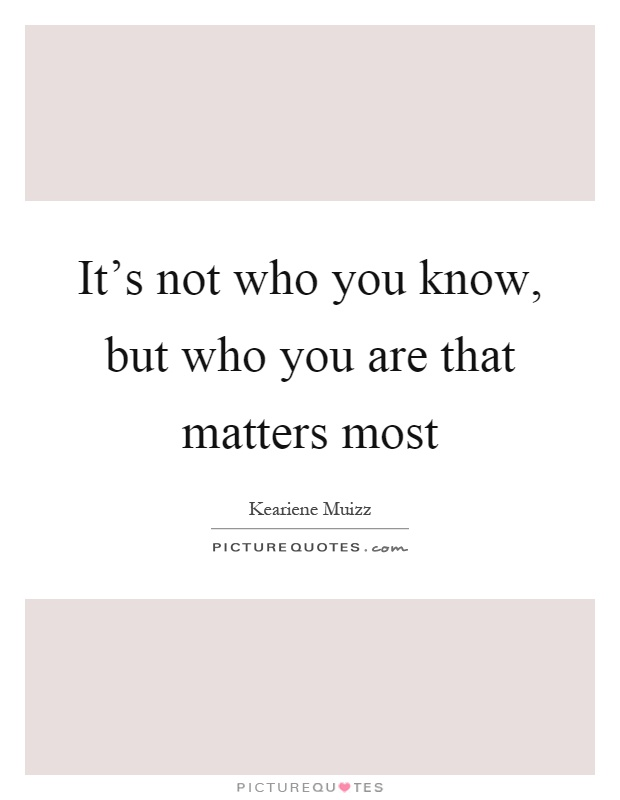 It's not who you know, but who you are that matters most Picture Quote #1