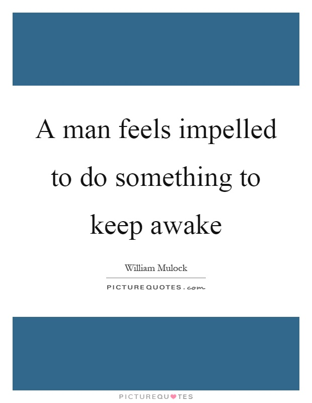 A man feels impelled to do something to keep awake Picture Quote #1