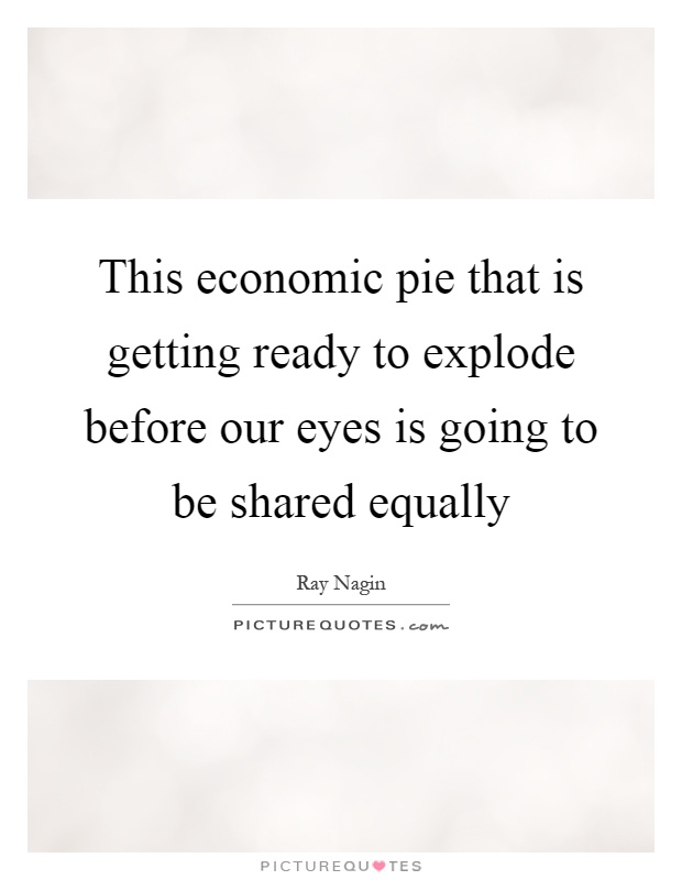 This economic pie that is getting ready to explode before our eyes is going to be shared equally Picture Quote #1