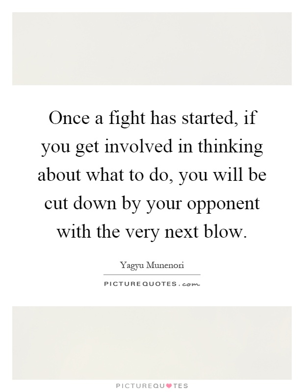 Once a fight has started, if you get involved in thinking about what to do, you will be cut down by your opponent with the very next blow Picture Quote #1