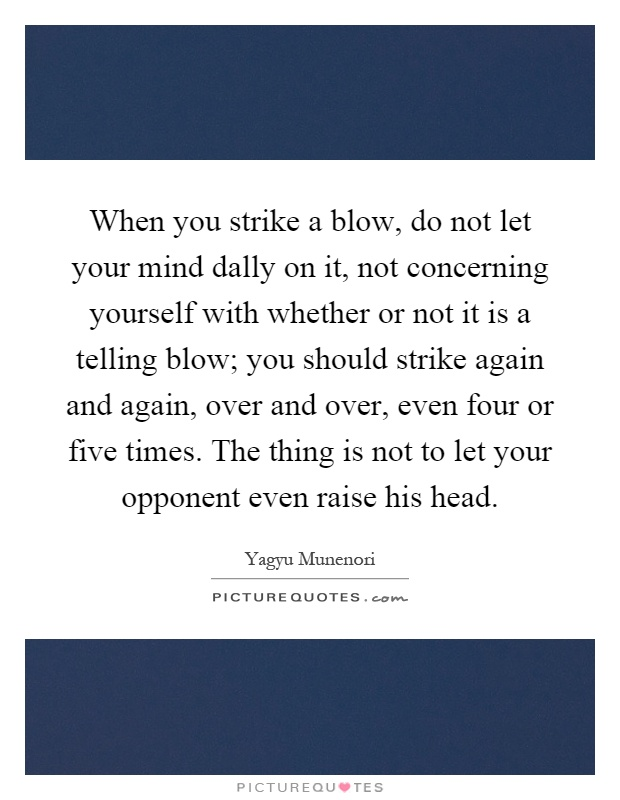 When you strike a blow, do not let your mind dally on it, not concerning yourself with whether or not it is a telling blow; you should strike again and again, over and over, even four or five times. The thing is not to let your opponent even raise his head Picture Quote #1