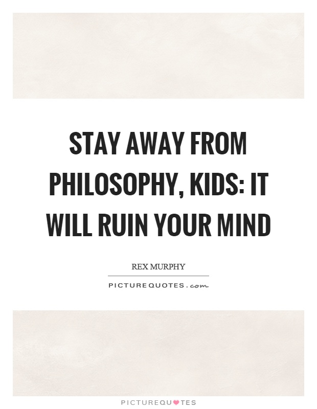 Stay away from philosophy, kids: it will ruin your mind Picture Quote #1