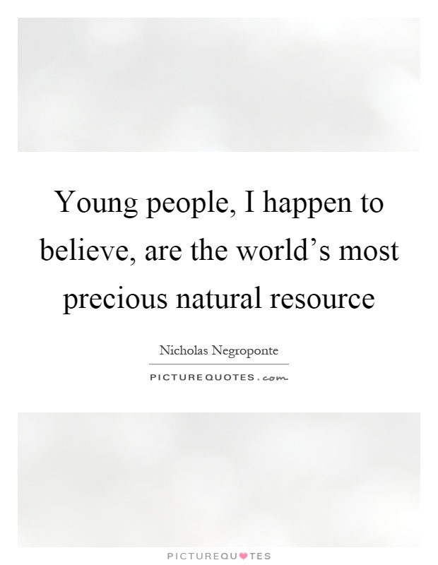 Young people, I happen to believe, are the world's most precious natural resource Picture Quote #1