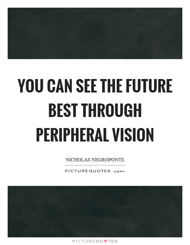 You can see the future best through peripheral vision Picture Quote #1